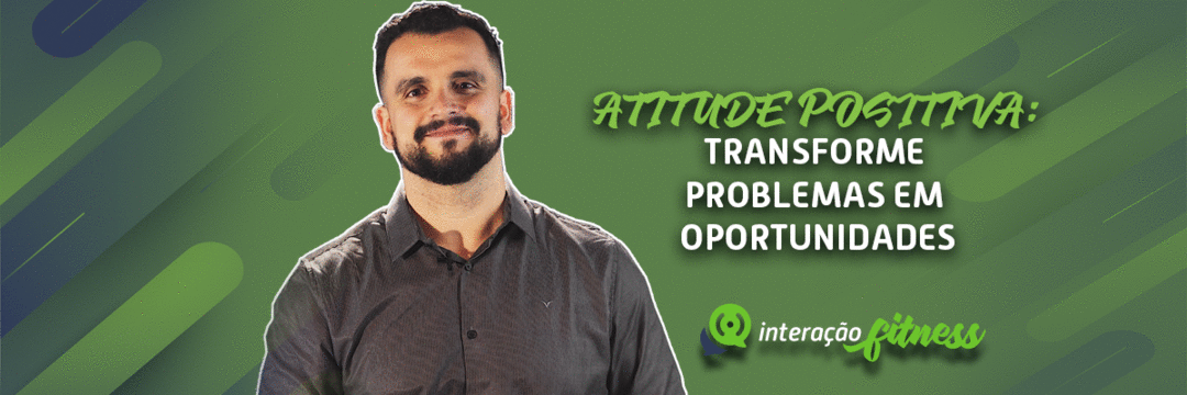 ATITUDE POSITIVA: Saiba como transformar problemas em oportunidades